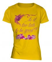 Is It Too Late To Be Good Ladies T-Shirt
